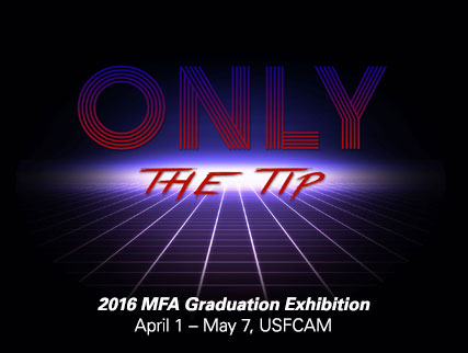 April 1 Only the Tip: 2016 MFA Graduation Exhibition April 1 - May 7